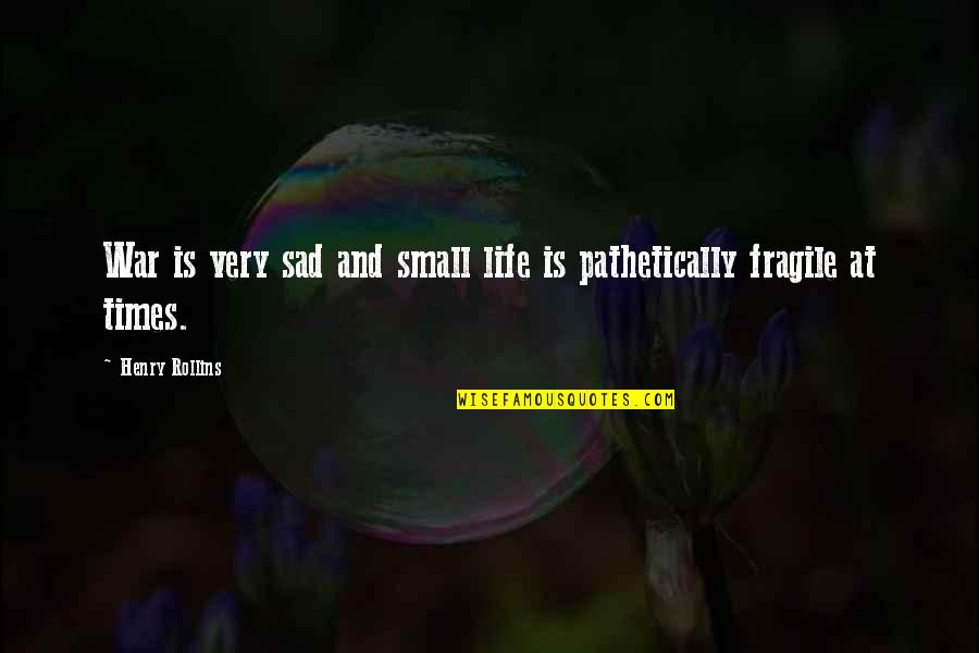 Life Is Too Fragile Quotes By Henry Rollins: War is very sad and small life is