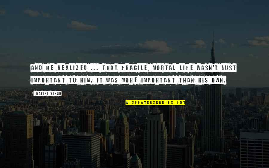 Life Is Too Fragile Quotes By Nalini Singh: And he realized ... that fragile, mortal life