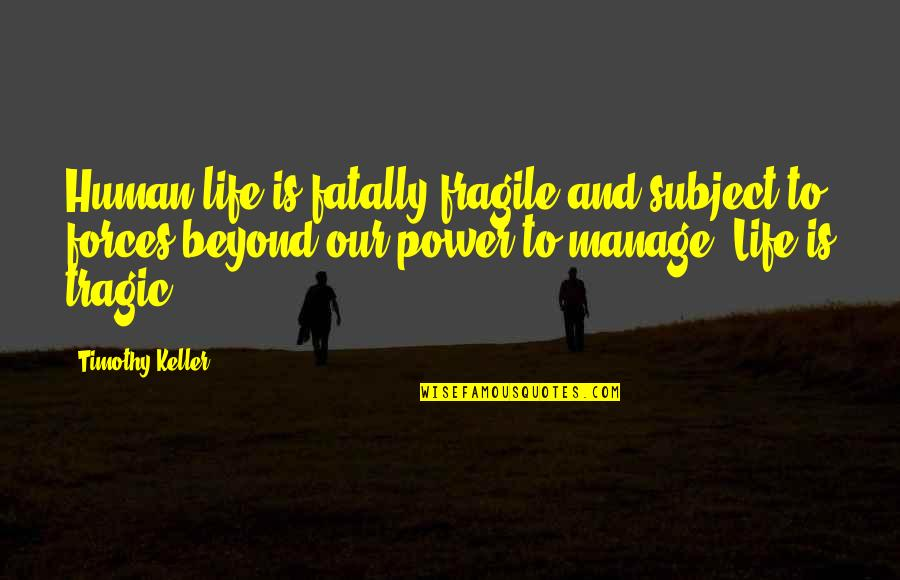 Life Is Too Fragile Quotes By Timothy Keller: Human life is fatally fragile and subject to
