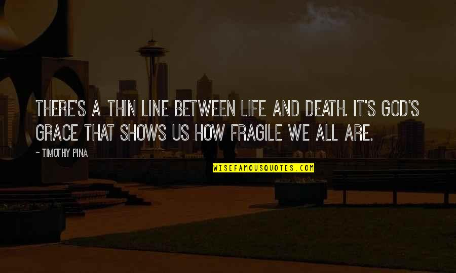 Life Is Too Fragile Quotes By Timothy Pina: There's a thin line between life and death.