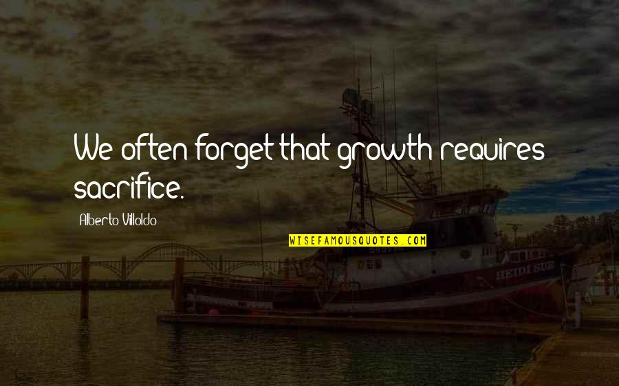 Life Is Unforgiving Quotes By Alberto Villoldo: We often forget that growth requires sacrifice.