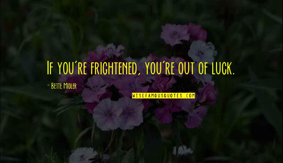 Life Is Unforgiving Quotes By Bette Midler: If you're frightened, you're out of luck.