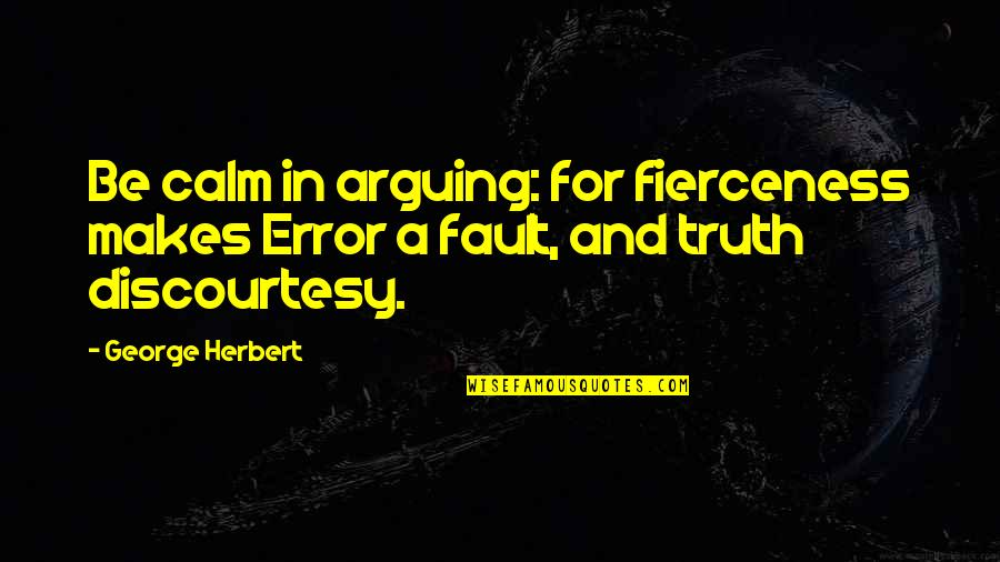 Life Is Unforgiving Quotes By George Herbert: Be calm in arguing: for fierceness makes Error