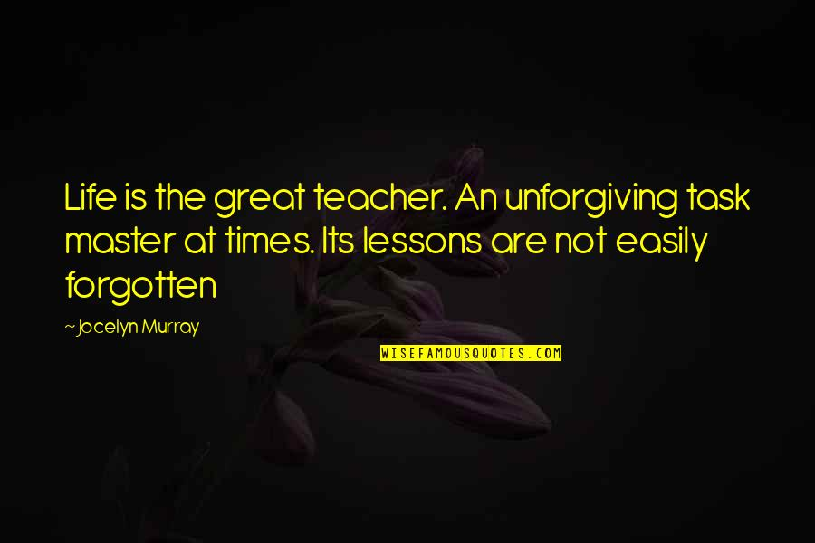 Life Is Unforgiving Quotes By Jocelyn Murray: Life is the great teacher. An unforgiving task