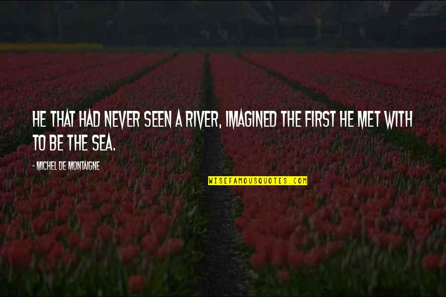 Life Is Unforgiving Quotes By Michel De Montaigne: He that had never seen a river, imagined