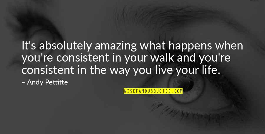 Life Is What Happens When Quotes By Andy Pettitte: It's absolutely amazing what happens when you're consistent