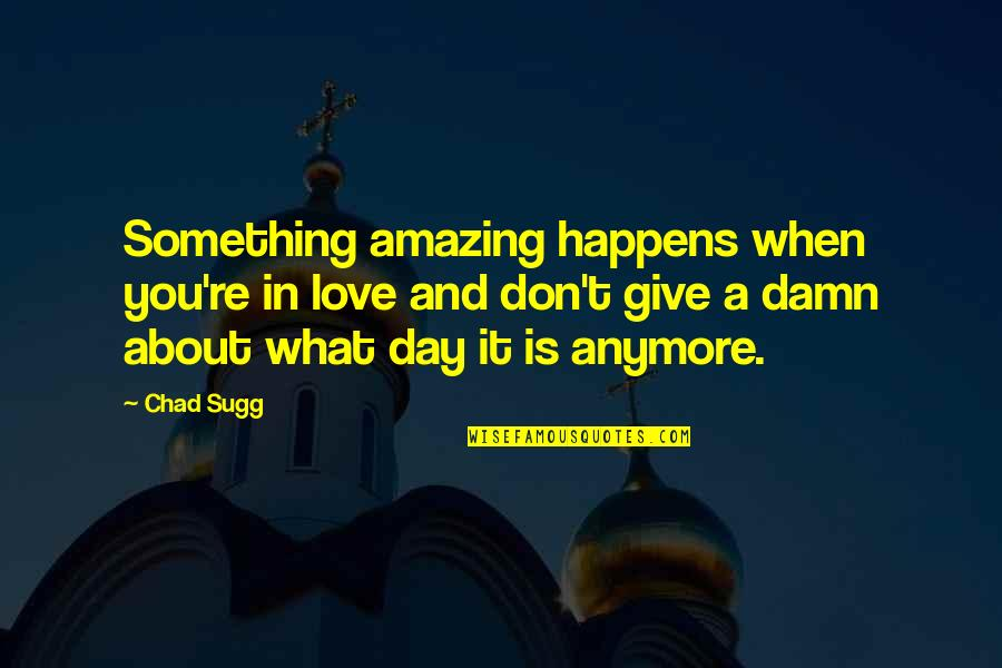 Life Is What Happens When Quotes By Chad Sugg: Something amazing happens when you're in love and