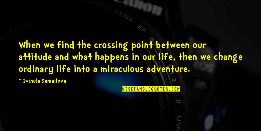 Life Is What Happens When Quotes By Ivinela Samuilova: When we find the crossing point between our