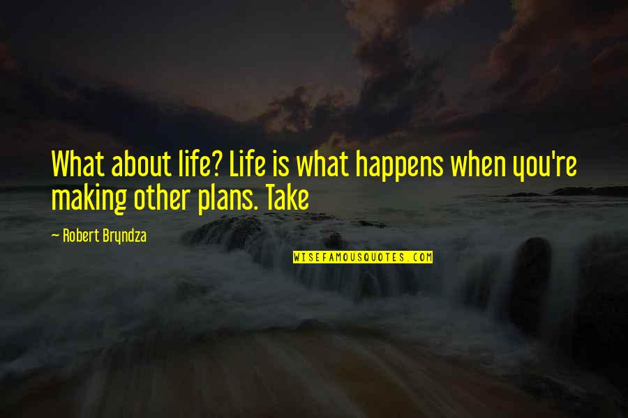 Life Is What Happens When Quotes By Robert Bryndza: What about life? Life is what happens when