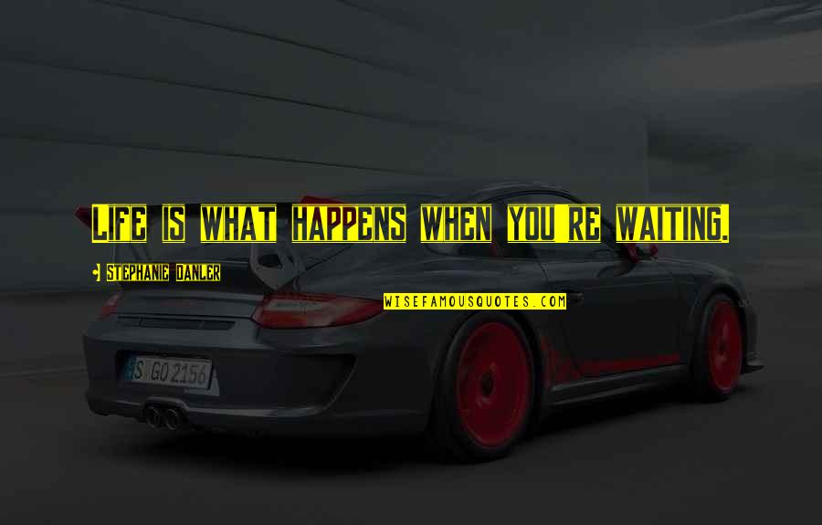 Life Is What Happens When Quotes By Stephanie Danler: Life is what happens when you're waiting.