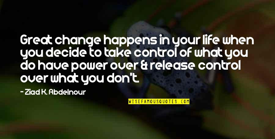 Life Is What Happens When Quotes By Ziad K. Abdelnour: Great change happens in your life when you
