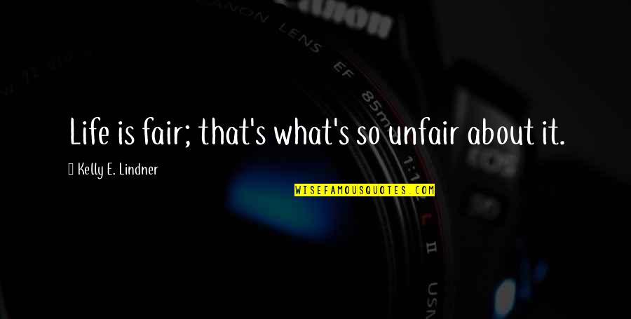 Life Isn Fair Quotes By Kelly E. Lindner: Life is fair; that's what's so unfair about