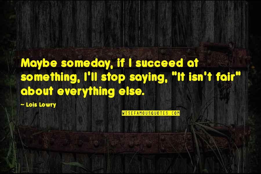 Life Isn Fair Quotes By Lois Lowry: Maybe someday, if I succeed at something, I'll