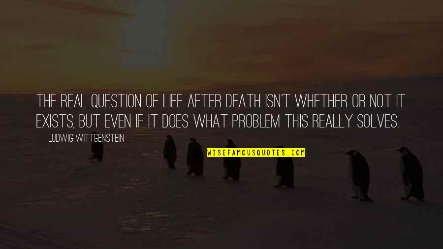 Life Isn't Real Quotes By Ludwig Wittgenstein: The real question of life after death isn't