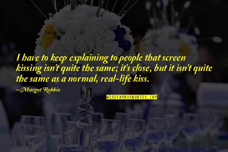 Life Isn't Real Quotes By Margot Robbie: I have to keep explaining to people that