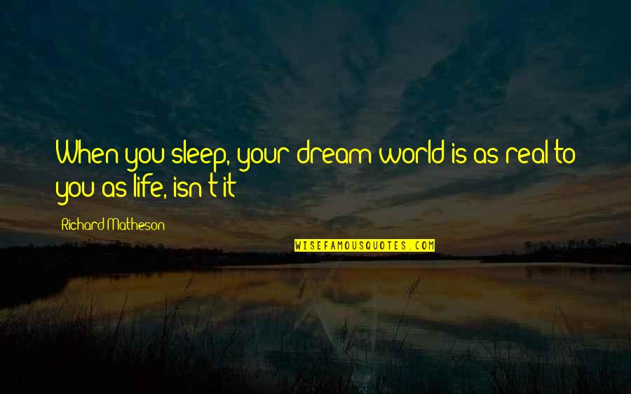 Life Isn't Real Quotes By Richard Matheson: When you sleep, your dream world is as