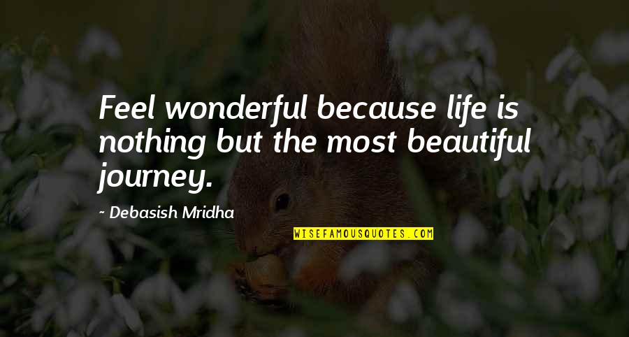 Life Journey With You Quotes By Debasish Mridha: Feel wonderful because life is nothing but the