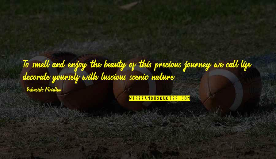 Life Journey With You Quotes By Debasish Mridha: To smell and enjoy the beauty of this