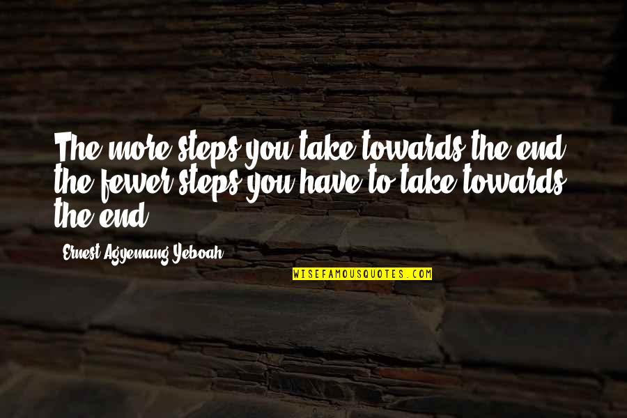 Life Journey With You Quotes By Ernest Agyemang Yeboah: The more steps you take towards the end,