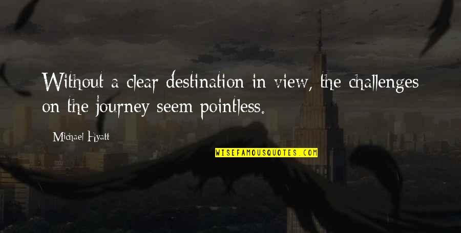 Life Journey With You Quotes By Michael Hyatt: Without a clear destination in view, the challenges