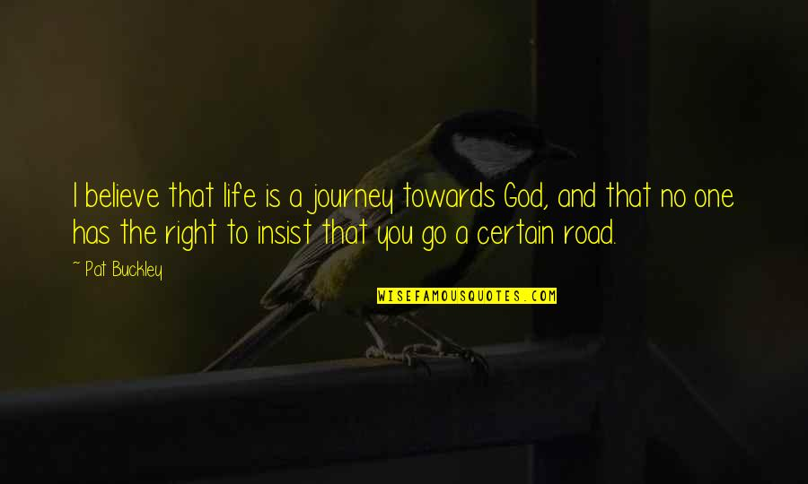 Life Journey With You Quotes By Pat Buckley: I believe that life is a journey towards