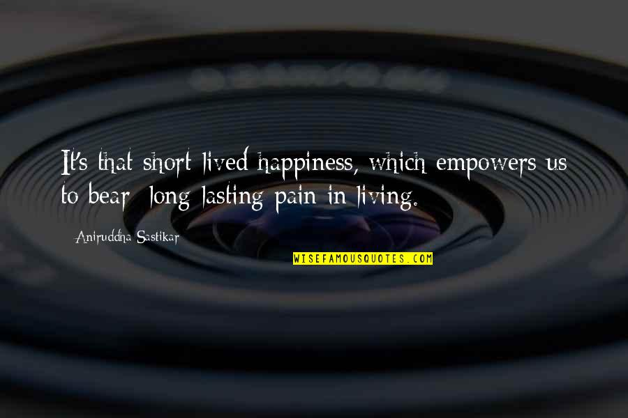 Life Lasting Love Quotes By Aniruddha Sastikar: It's that short-lived happiness, which empowers us to