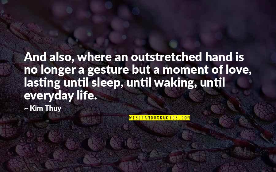 Life Lasting Love Quotes By Kim Thuy: And also, where an outstretched hand is no