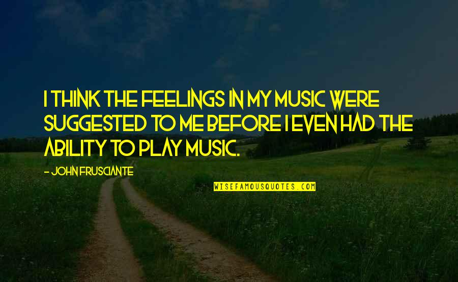 Life Lesson Trust Quotes By John Frusciante: I think the feelings in my music were