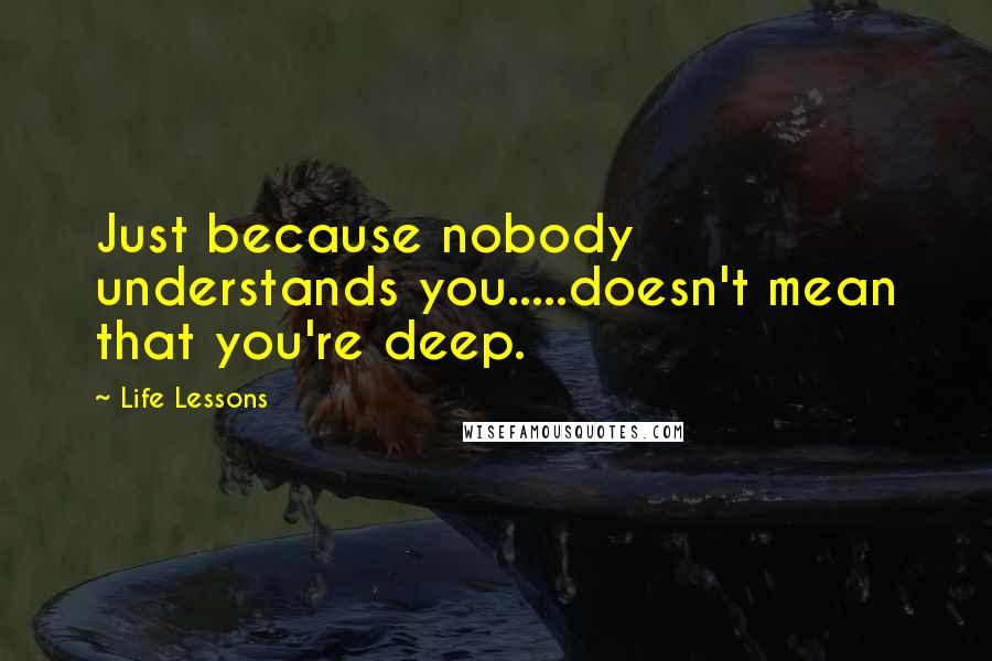 Life Lessons quotes: Just because nobody understands you.....doesn't mean that you're deep.