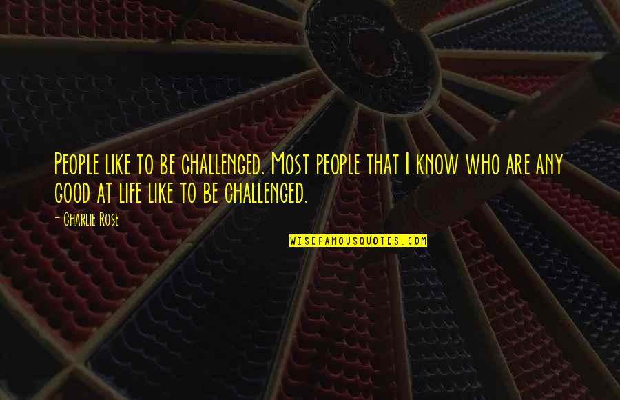 Life Like Rose Quotes By Charlie Rose: People like to be challenged. Most people that