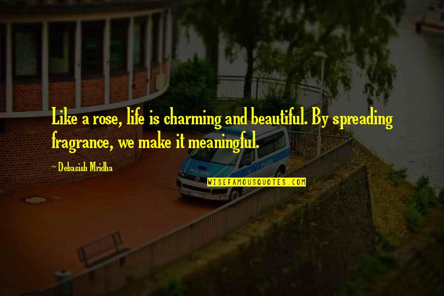 Life Like Rose Quotes By Debasish Mridha: Like a rose, life is charming and beautiful.