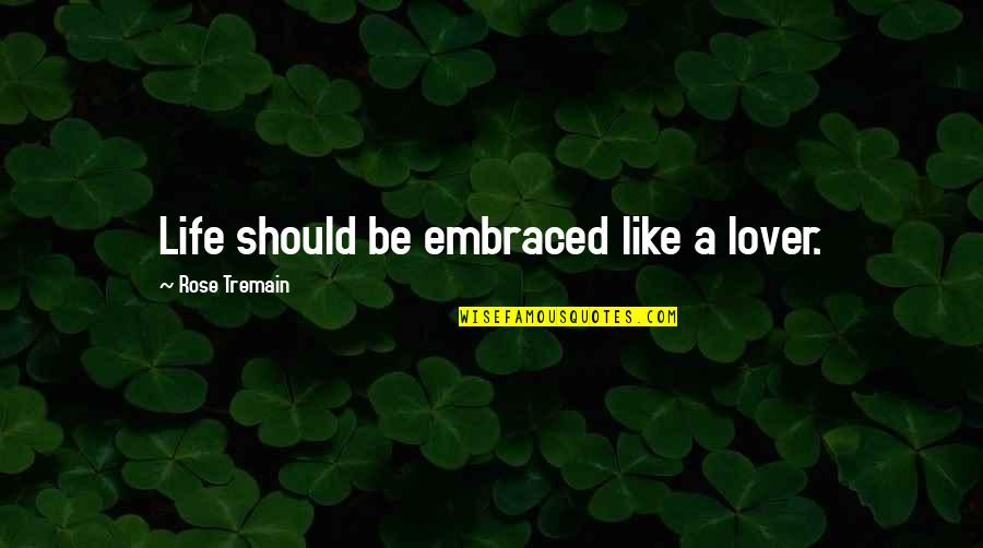 Life Like Rose Quotes By Rose Tremain: Life should be embraced like a lover.