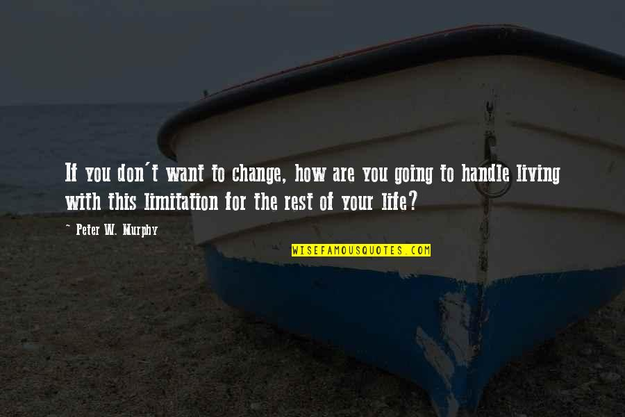 Life Limitation Quotes By Peter W. Murphy: If you don't want to change, how are