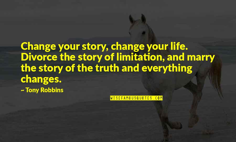 Life Limitation Quotes By Tony Robbins: Change your story, change your life. Divorce the