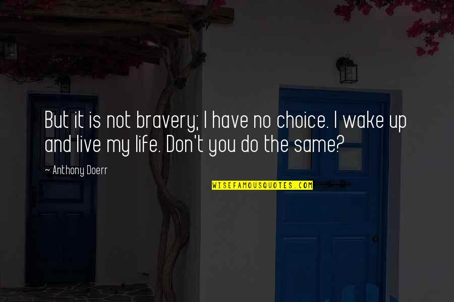 Life Live It Up Quotes By Anthony Doerr: But it is not bravery; I have no