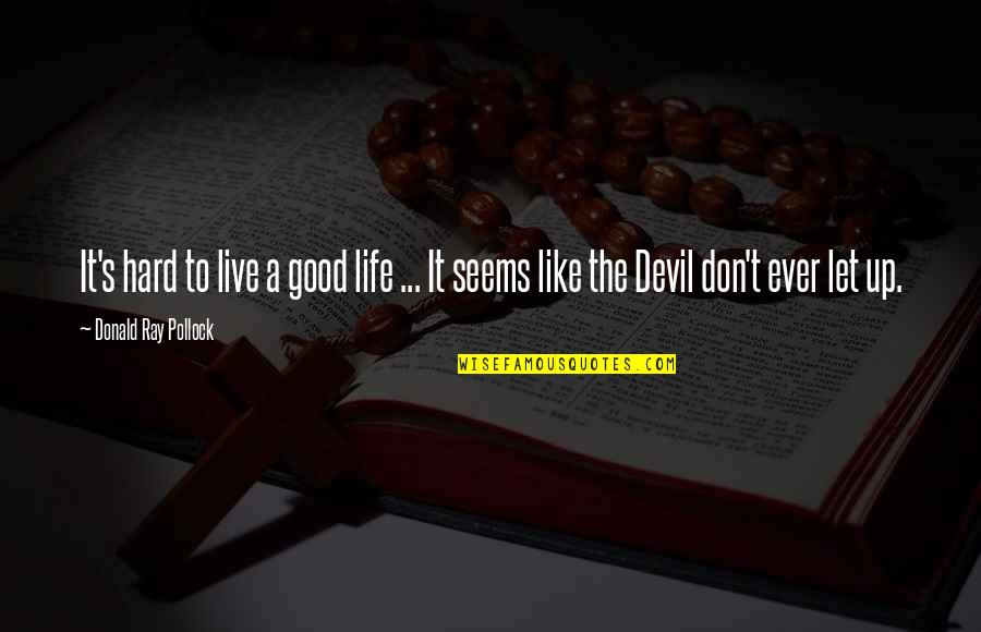 Life Live It Up Quotes By Donald Ray Pollock: It's hard to live a good life ...