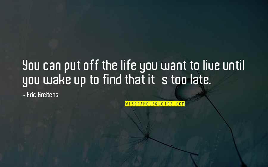 Life Live It Up Quotes By Eric Greitens: You can put off the life you want
