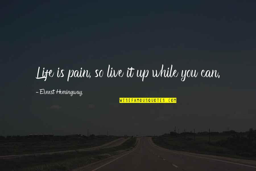 Life Live It Up Quotes By Ernest Hemingway,: Life is pain, so live it up while