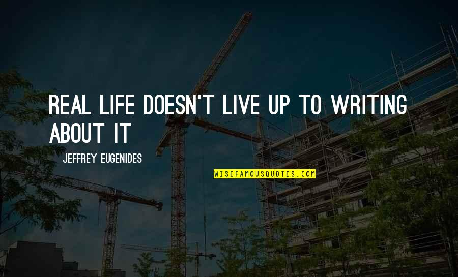 Life Live It Up Quotes By Jeffrey Eugenides: Real life doesn't live up to writing about