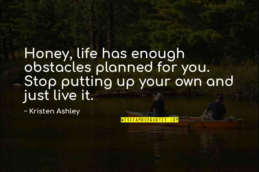Life Live It Up Quotes By Kristen Ashley: Honey, life has enough obstacles planned for you.