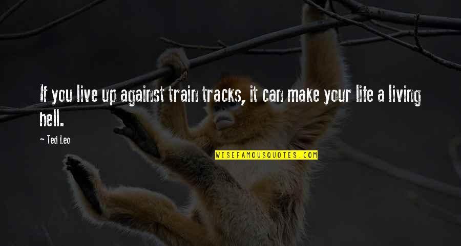 Life Live It Up Quotes By Ted Leo: If you live up against train tracks, it