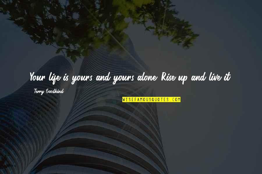 Life Live It Up Quotes By Terry Goodkind: Your life is yours and yours alone. Rise