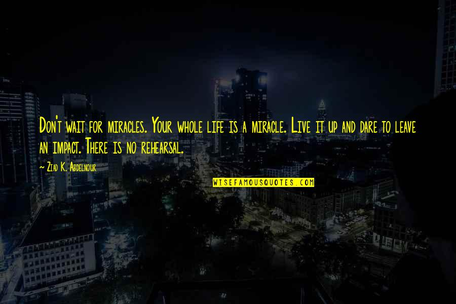 Life Live It Up Quotes By Ziad K. Abdelnour: Don't wait for miracles. Your whole life is