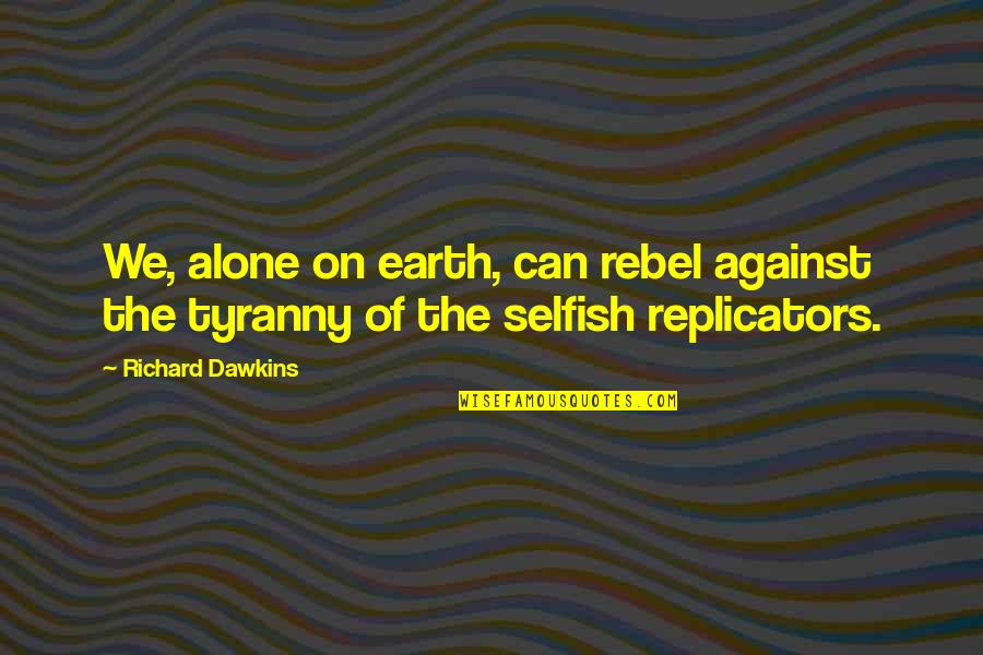 Life Long Learner Quotes By Richard Dawkins: We, alone on earth, can rebel against the