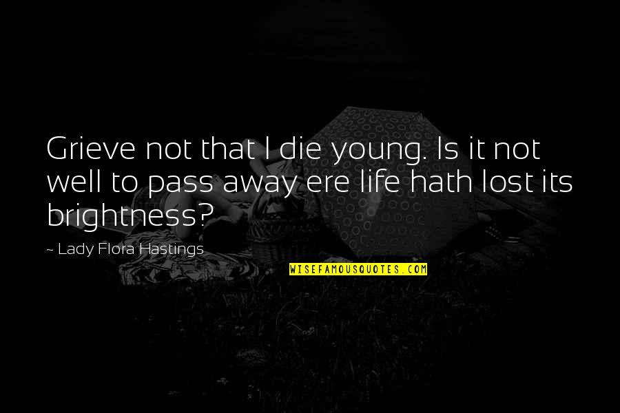 Life Lost Too Young Quotes By Lady Flora Hastings: Grieve not that I die young. Is it