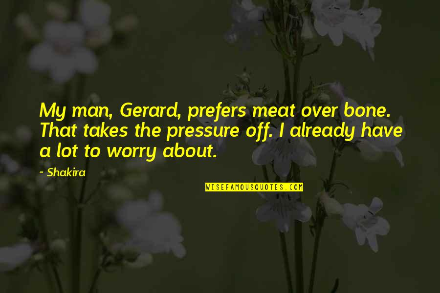 Life Lost Too Young Quotes By Shakira: My man, Gerard, prefers meat over bone. That