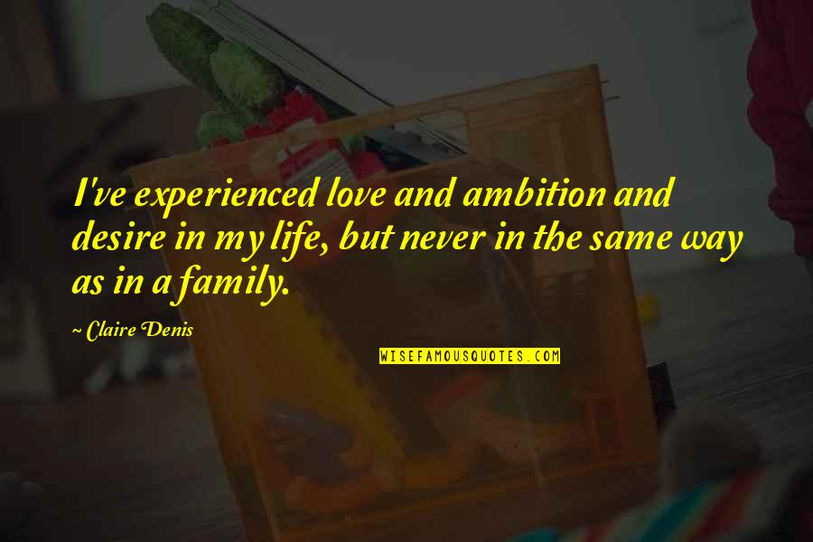 Life Love And Family Quotes By Claire Denis: I've experienced love and ambition and desire in