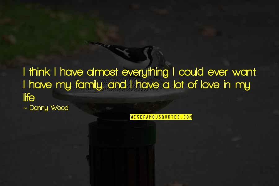 Life Love And Family Quotes By Danny Wood: I think I have almost everything I could