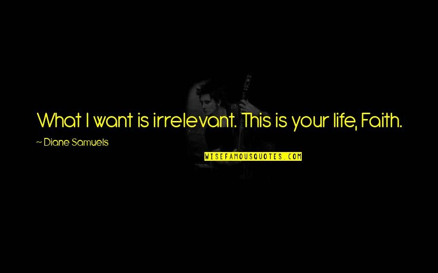 Life Love And Family Quotes By Diane Samuels: What I want is irrelevant. This is your