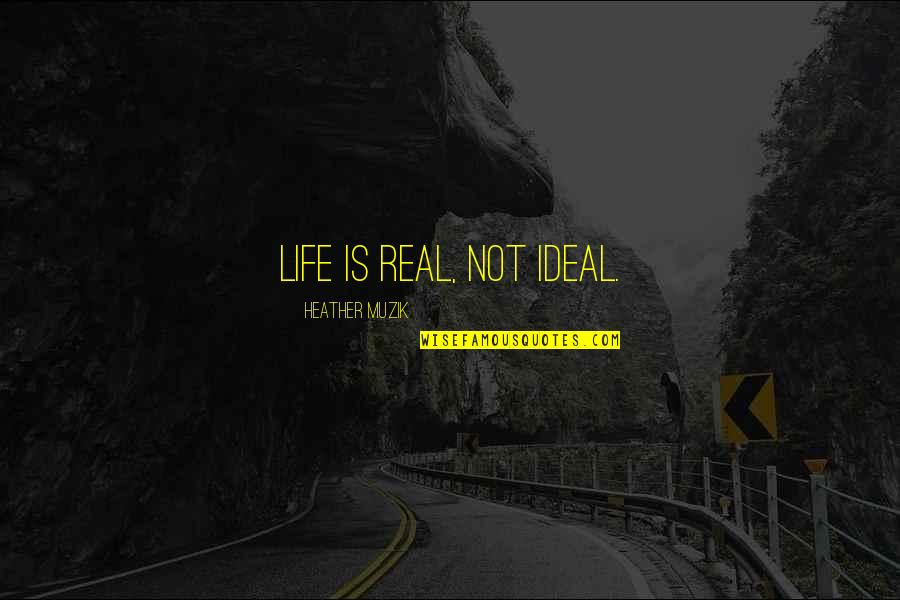 Life Love And Family Quotes By Heather Muzik: Life is real, not ideal.